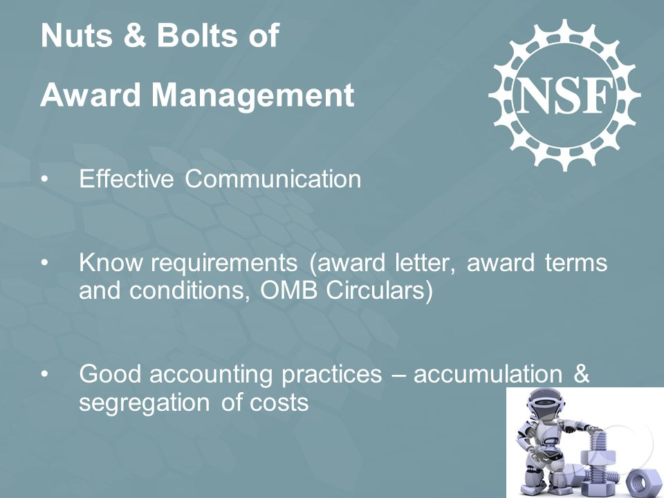Effective Communication Know requirements (award letter, award terms and conditions, OMB Circulars) Good accounting practices – accumulation & segregation of costs Nuts & Bolts of Award Management