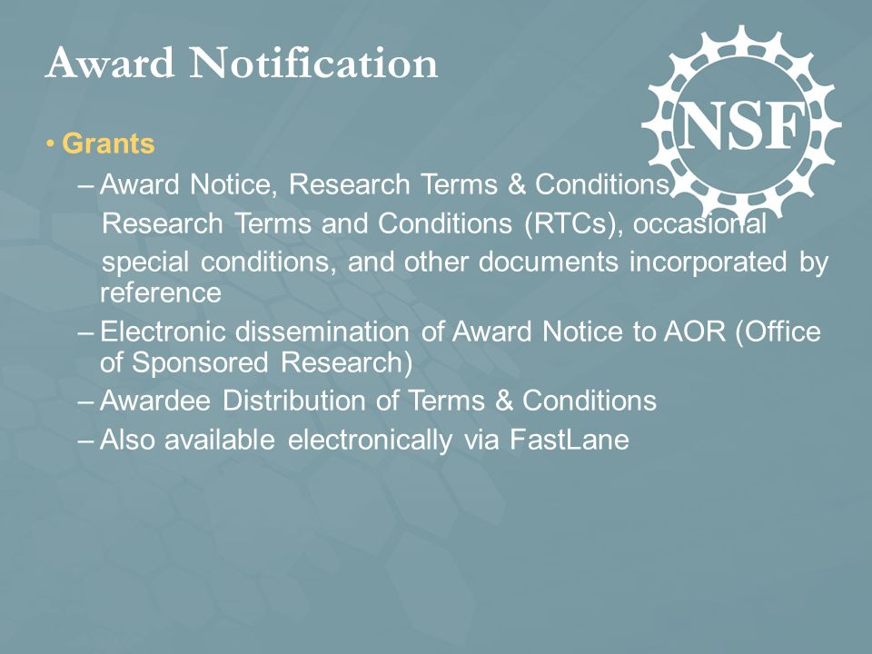 Award Notification Grants –Award Notice, Research Terms & Conditions, Research Terms and Conditions (RTCs), occasional special conditions, and other documents incorporated by reference –Electronic dissemination of Award Notice to AOR (Office of Sponsored Research) –Awardee Distribution of Terms & Conditions –Also available electronically via FastLane