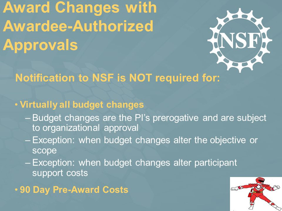 Award Changes with Awardee-Authorized Approvals Virtually all budget changes –Budget changes are the PI's prerogative and are subject to organizational approval –Exception: when budget changes alter the objective or scope –Exception: when budget changes alter participant support costs Notification to NSF is NOT required for: 90 Day Pre-Award Costs