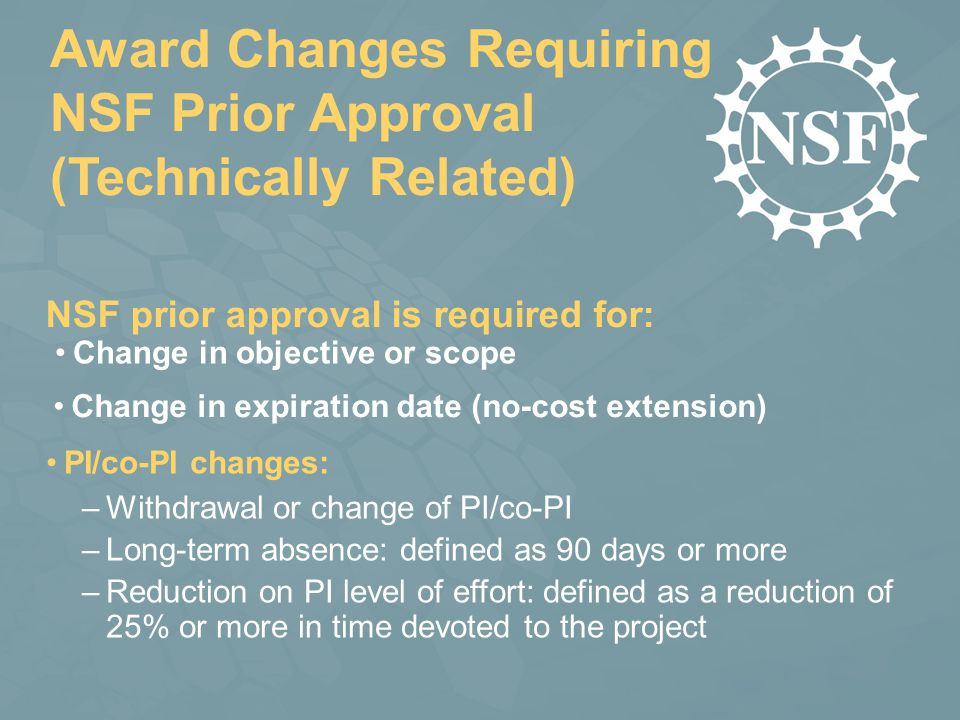 Award Changes Requiring NSF Prior Approval (Technically Related) PI/co-PI changes: –Withdrawal or change of PI/co-PI –Long-term absence: defined as 90 days or more –Reduction on PI level of effort: defined as a reduction of 25% or more in time devoted to the project NSF prior approval is required for: Change in objective or scope Change in expiration date (no-cost extension)