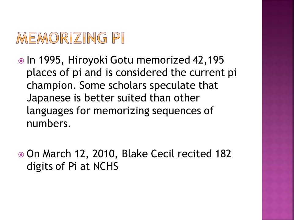  In 1995, Hiroyoki Gotu memorized 42,195 places of pi and is considered the current pi champion. Some scholars speculate that Japanese is better suit