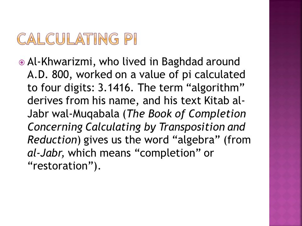 """ Al-Khwarizmi, who lived in Baghdad around A.D. 800, worked on a value of pi calculated to four digits: 3.1416. The term """"algorithm"""" derives from his"""