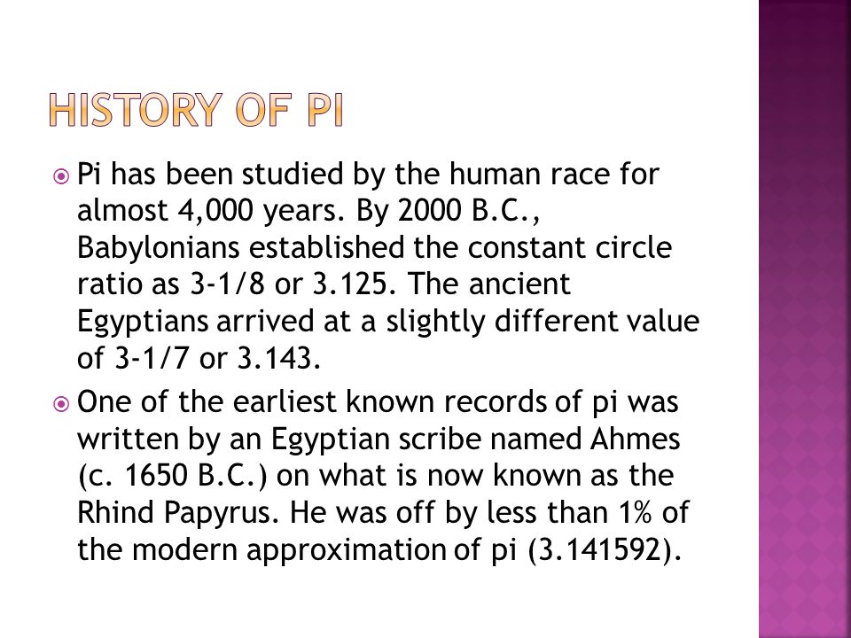  Pi has been studied by the human race for almost 4,000 years. By 2000 B.C., Babylonians established the constant circle ratio as 3-1/8 or 3.125. The