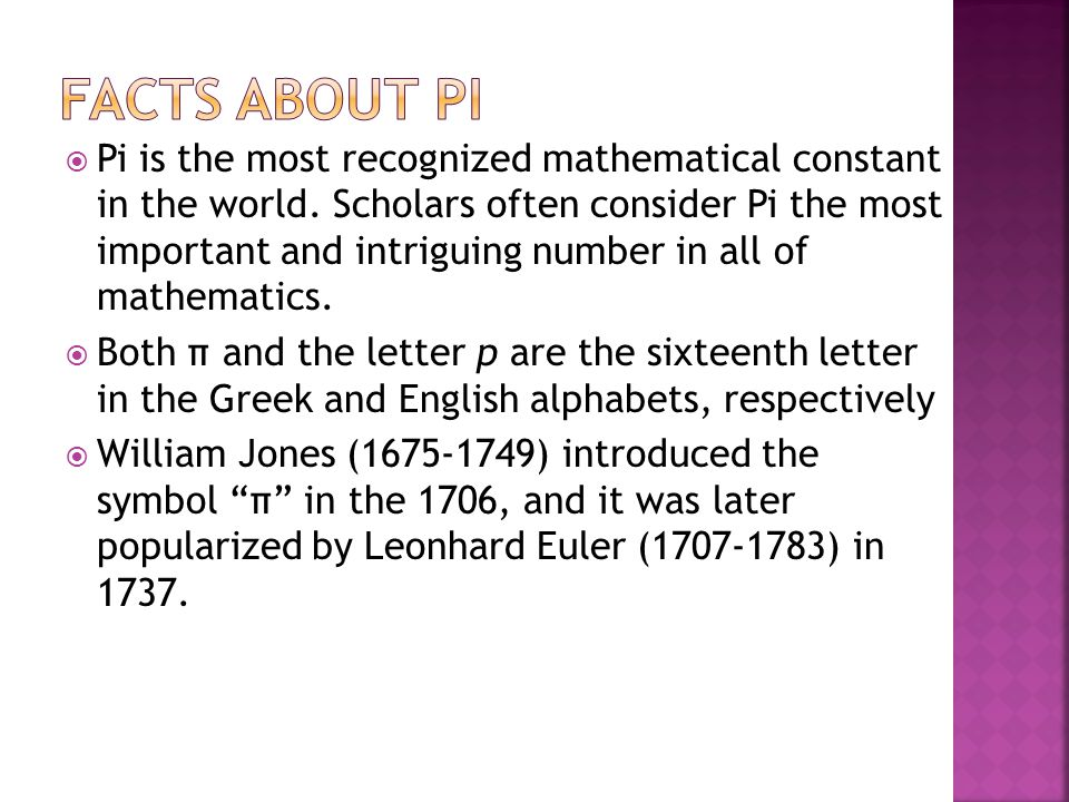  Before the π symbol was used, mathematicians would describe pi in round-about ways such as quantitas, in quam cum multipliectur diameter, proveniet circumferential, which means the quantity which, when the diameter is multiplied by it, yields the circumference.