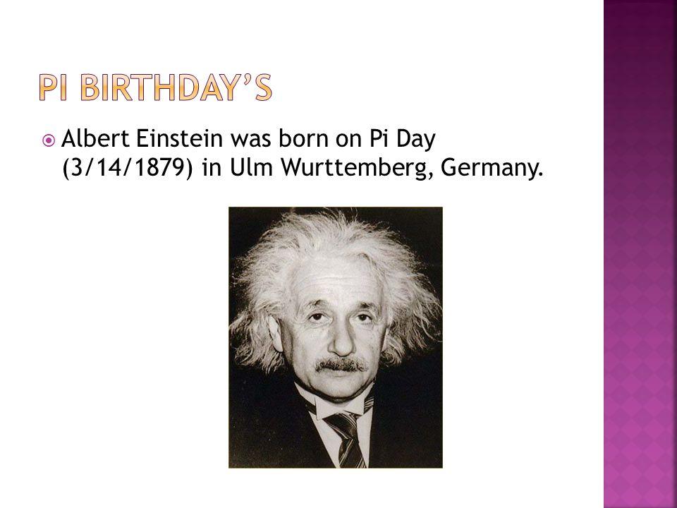  Albert Einstein was born on Pi Day (3/14/1879) in Ulm Wurttemberg, Germany.