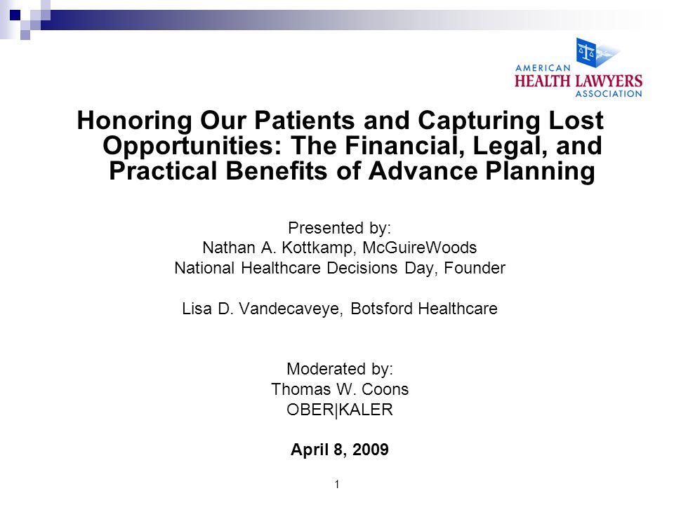1 Honoring Our Patients and Capturing Lost Opportunities: The Financial, Legal, and Practical Benefits of Advance Planning Presented by: Nathan A. Kot