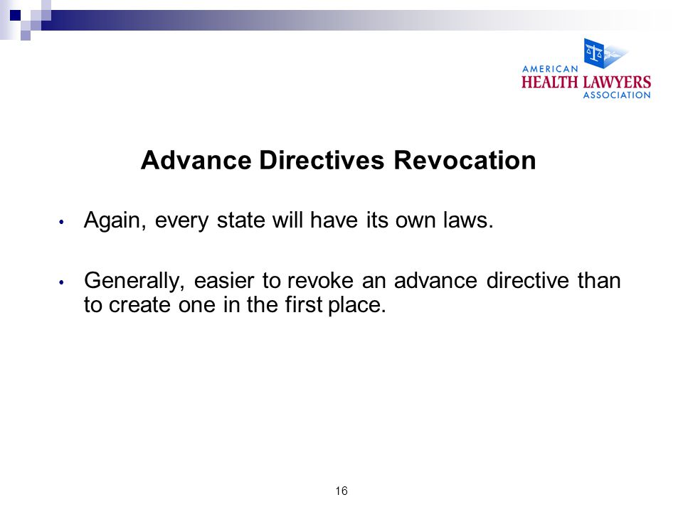 16 Advance Directives Revocation Again, every state will have its own laws. Generally, easier to revoke an advance directive than to create one in the
