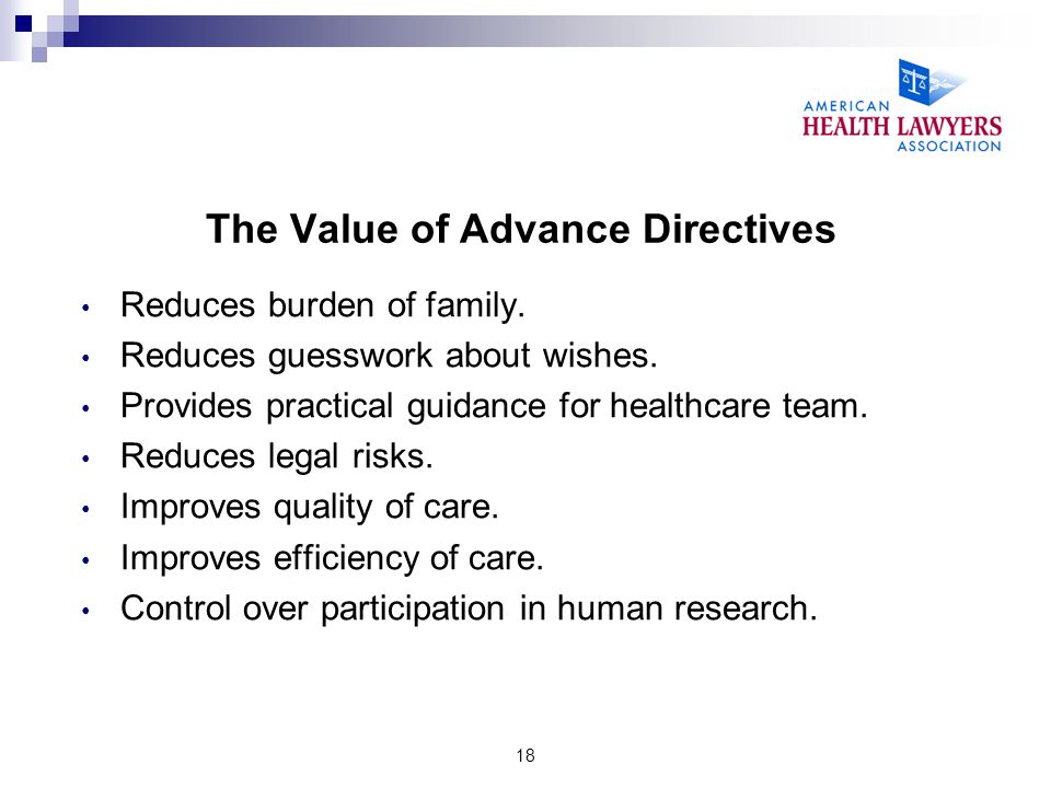 18 The Value of Advance Directives Reduces burden of family. Reduces guesswork about wishes. Provides practical guidance for healthcare team. Reduces