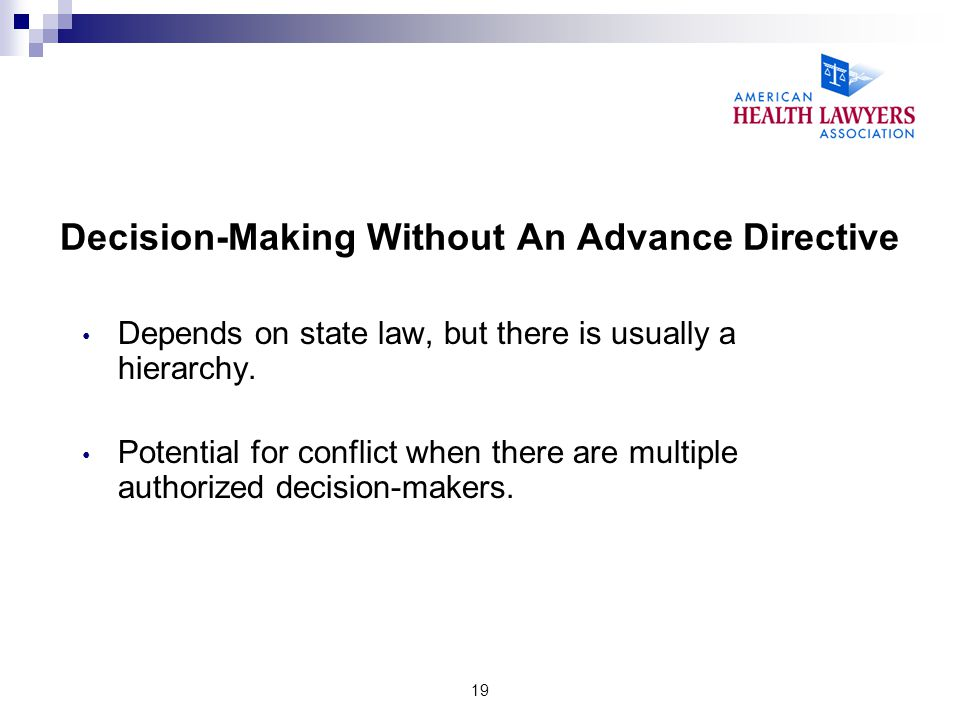 19 Decision-Making Without An Advance Directive Depends on state law, but there is usually a hierarchy. Potential for conflict when there are multiple