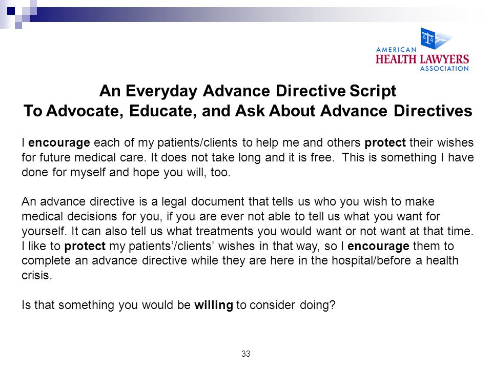 33 An Everyday Advance Directive Script To Advocate, Educate, and Ask About Advance Directives I encourage each of my patients/clients to help me and