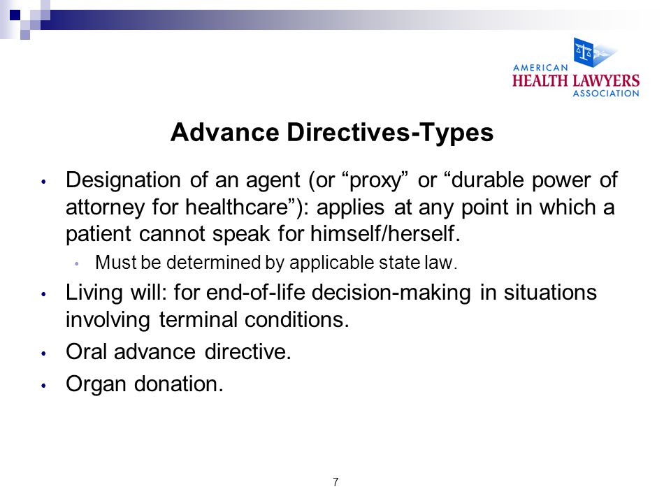 "7 Advance Directives-Types Designation of an agent (or ""proxy"" or ""durable power of attorney for healthcare""): applies at any point in which a patient"