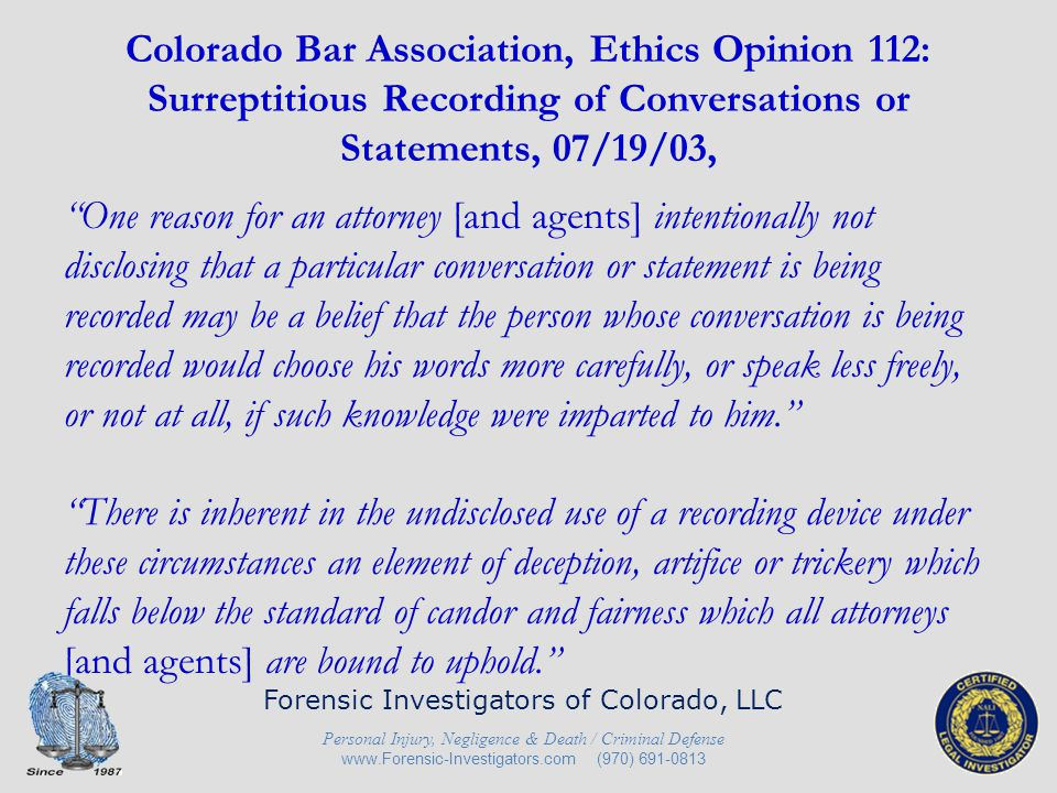 Colorado Bar Association, Ethics Opinion 112: Surreptitious Recording of Conversations or Statements, 07/19/03, Colorado Rule 8.4(c), like prior DR-1-102, prohibits 'conduct involving dishonesty, fraud, deceit or misrepresentation.' As a result, for the same reason that CBA 22 and the Colorado Supreme Court concluded that it is improper for an attorney to surreptitiously record conversations or statements. Forensic Investigators of Colorado, LLC Personal Injury, Negligence & Death / Criminal Defense www.Forensic-Investigators.com (970) 691-0813