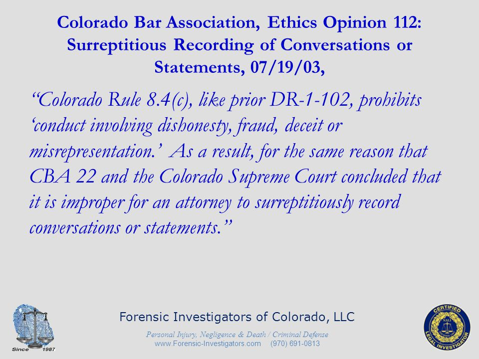 Colorado Bar Association, Ethics Opinion 112: Surreptitious Recording of Conversations or Statements, 07/19/03, For the same reasons, it is also generally improper for an attorney to direct or even authorize another, such as an investigator or legal assistant, to record conversations surreptitiously.