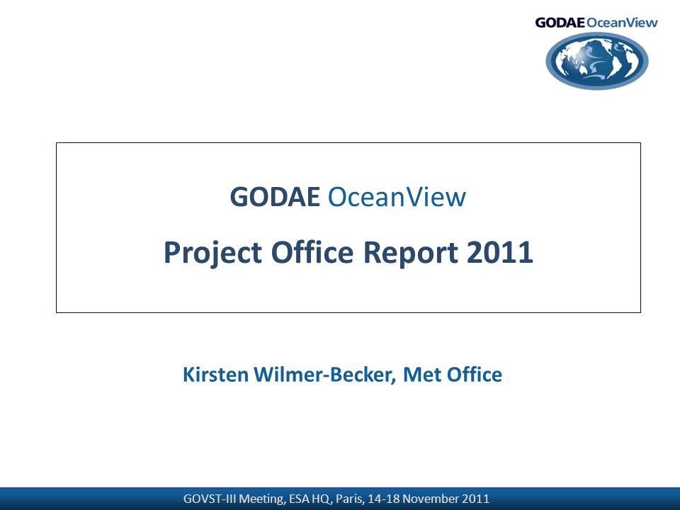GOVST-III Meeting, ESA HQ, Paris, 14-18 November 2011 GODAE OceanView Project Office Report 2011 Kirsten Wilmer-Becker, Met Office