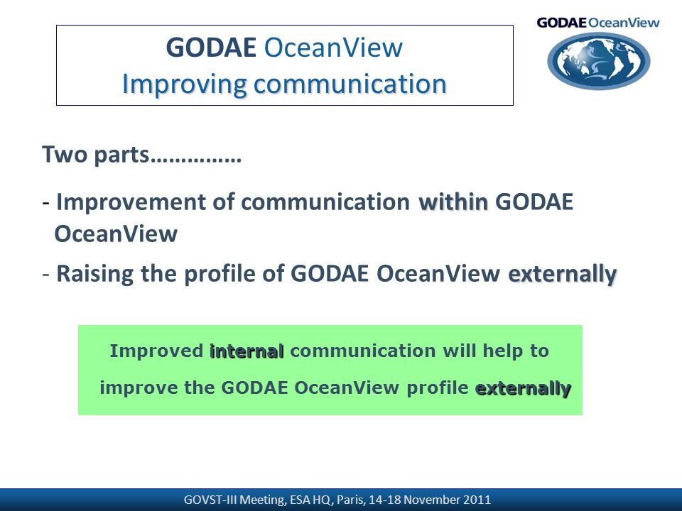 GOVST-III Meeting, ESA HQ, Paris, 14-18 November 2011 GODAE OceanView Improving communication Two parts…………… within - Improvement of communication within GODAE OceanView externally - Raising the profile of GODAE OceanView externally internal Improved internal communication will help to externally improve the GODAE OceanView profile externally