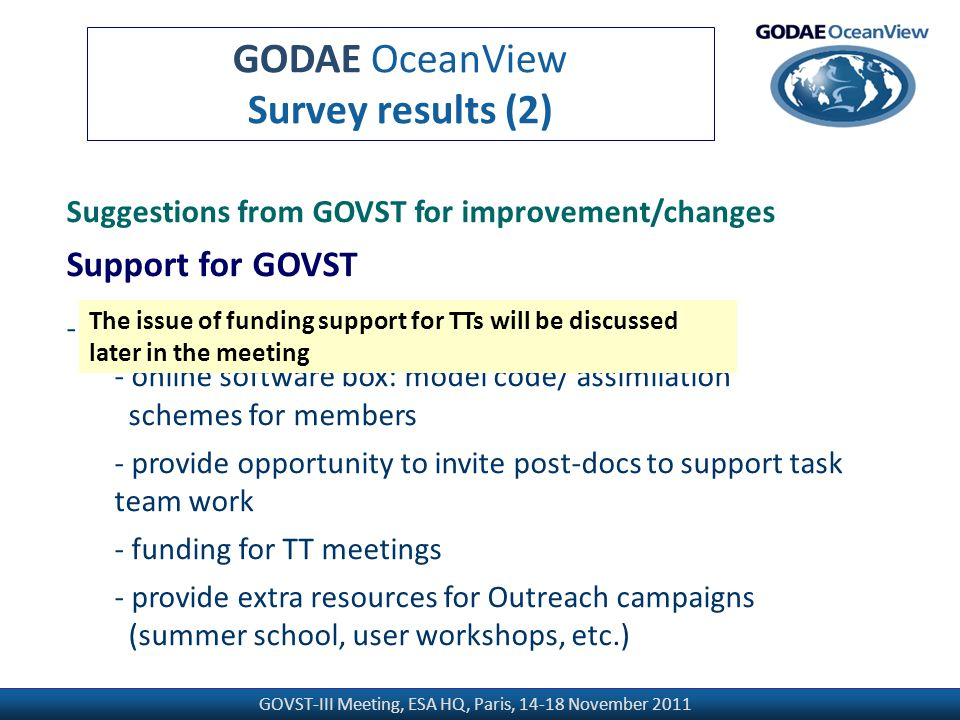 GOVST-III Meeting, ESA HQ, Paris, 14-18 November 2011 GODAE OceanView Survey results (2) Suggestions from GOVST for improvement/changes Support for GOVST - Improving the support for GOVST/task teams - online software box: model code/ assimilation schemes for members - provide opportunity to invite post-docs to support task team work - funding for TT meetings - provide extra resources for Outreach campaigns (summer school, user workshops, etc.) The issue of funding support for TTs will be discussed later in the meeting