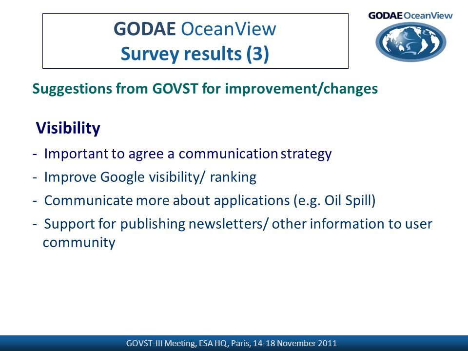 GOVST-III Meeting, ESA HQ, Paris, 14-18 November 2011 GODAE OceanView Survey results (3) Suggestions from GOVST for improvement/changes Visibility - Important to agree a communication strategy - Improve Google visibility/ ranking - Communicate more about applications (e.g.