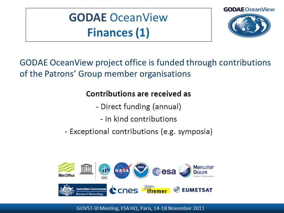 GOVST-III Meeting, ESA HQ, Paris, 14-18 November 2011 GODAE OceanView Finances (1) GODAE OceanView project office is funded through contributions of the Patrons' Group member organisations Contributions are received as - Direct funding (annual) - In kind contributions - Exceptional contributions (e.g.