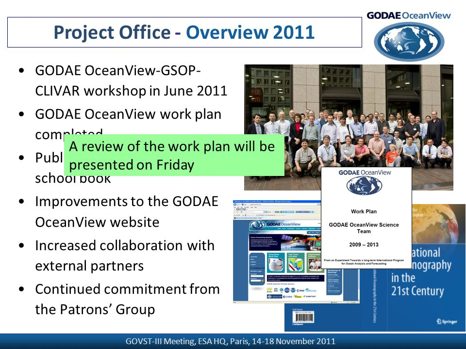GOVST-III Meeting, ESA HQ, Paris, 14-18 November 2011 GODAE OceanView-GSOP- CLIVAR workshop in June 2011 GODAE OceanView work plan completed Publication of the Summer school book Improvements to the GODAE OceanView website Increased collaboration with external partners Continued commitment from the Patrons' Group Project Office - Overview 2011 A review of the work plan will be presented on Friday