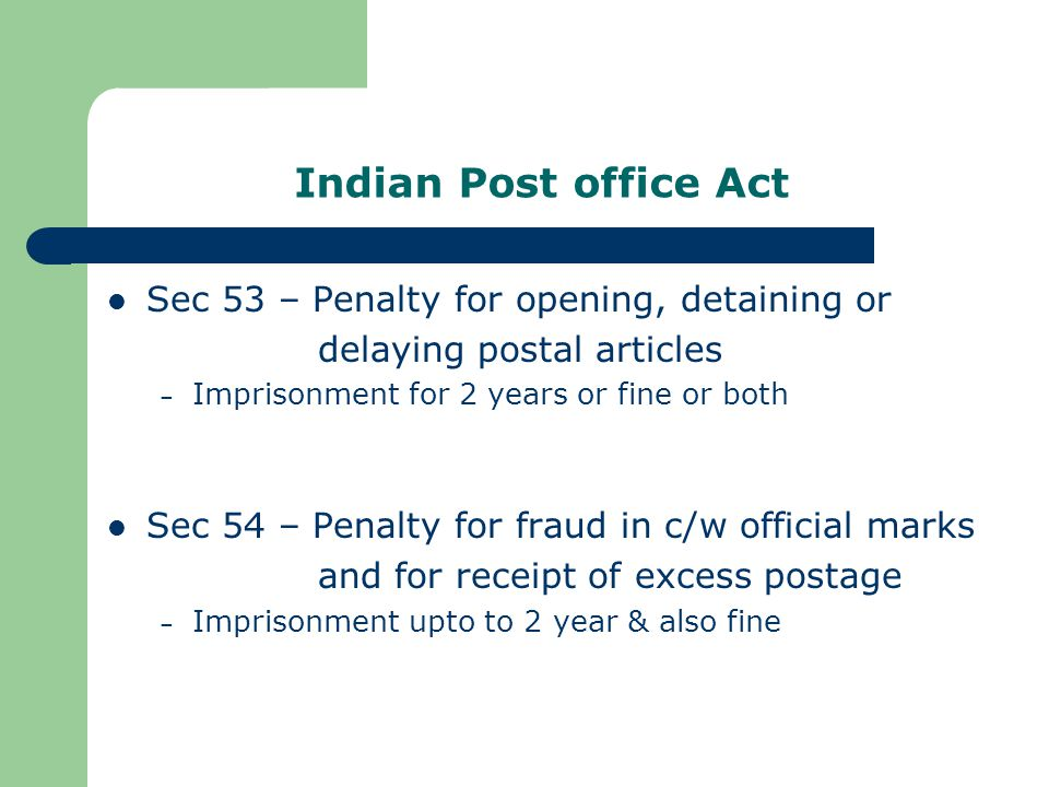 Indian Post office Act Sec 53 – Penalty for opening, detaining or delaying postal articles – Imprisonment for 2 years or fine or both Sec 54 – Penalty for fraud in c/w official marks and for receipt of excess postage – Imprisonment upto to 2 year & also fine