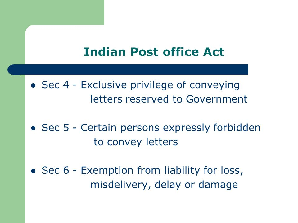 Indian Post office Act Sec 4 - Exclusive privilege of conveying letters reserved to Government Sec 5 - Certain persons expressly forbidden to convey letters Sec 6 - Exemption from liability for loss, misdelivery, delay or damage