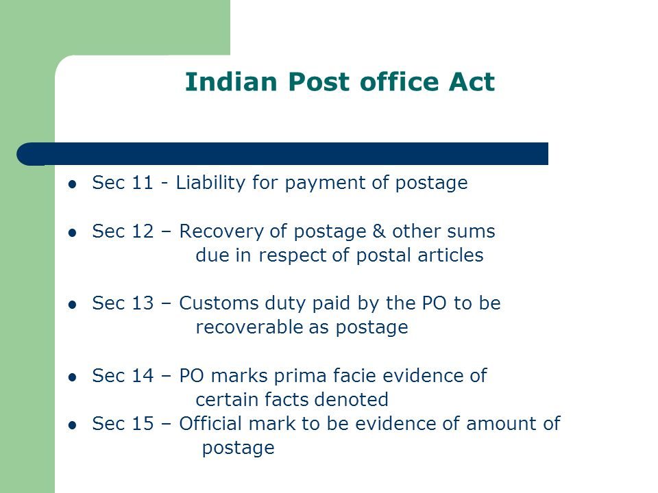 Indian Post office Act Sec 11 - Liability for payment of postage Sec 12 – Recovery of postage & other sums due in respect of postal articles Sec 13 – Customs duty paid by the PO to be recoverable as postage Sec 14 – PO marks prima facie evidence of certain facts denoted Sec 15 – Official mark to be evidence of amount of postage