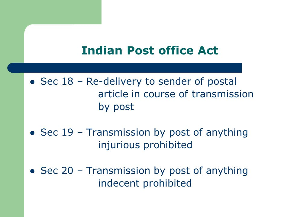 Indian Post office Act Sec 18 – Re-delivery to sender of postal article in course of transmission by post Sec 19 – Transmission by post of anything injurious prohibited Sec 20 – Transmission by post of anything indecent prohibited