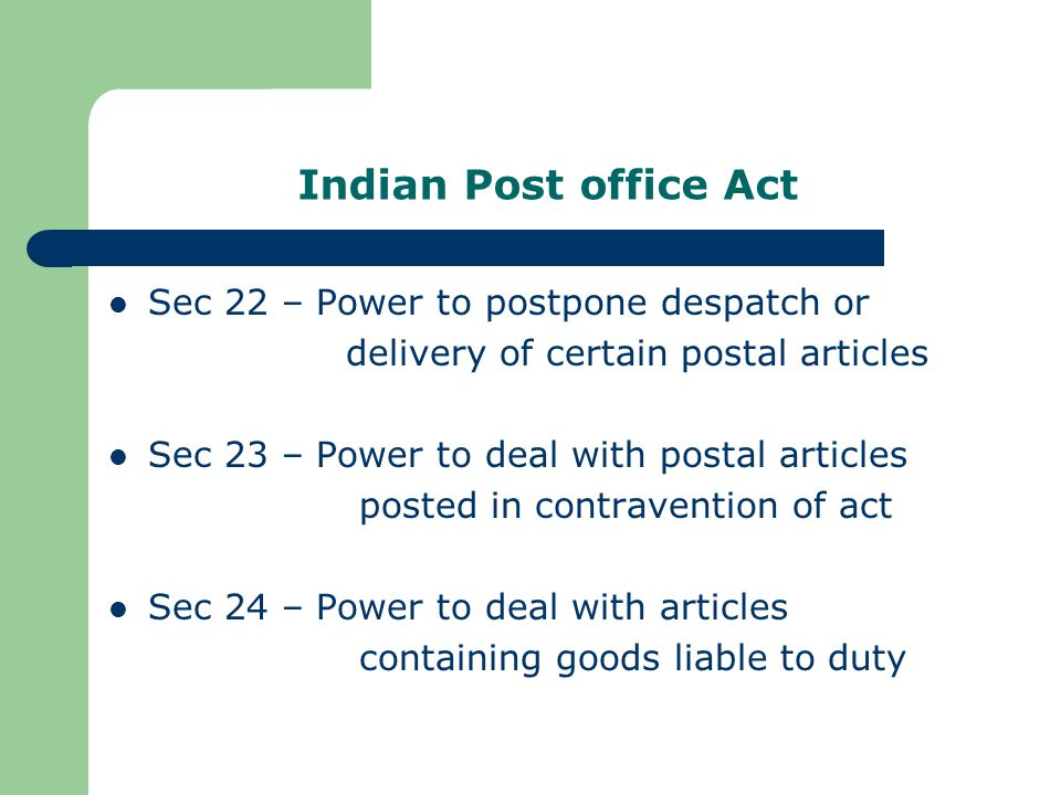 Indian Post office Act Sec 22 – Power to postpone despatch or delivery of certain postal articles Sec 23 – Power to deal with postal articles posted in contravention of act Sec 24 – Power to deal with articles containing goods liable to duty
