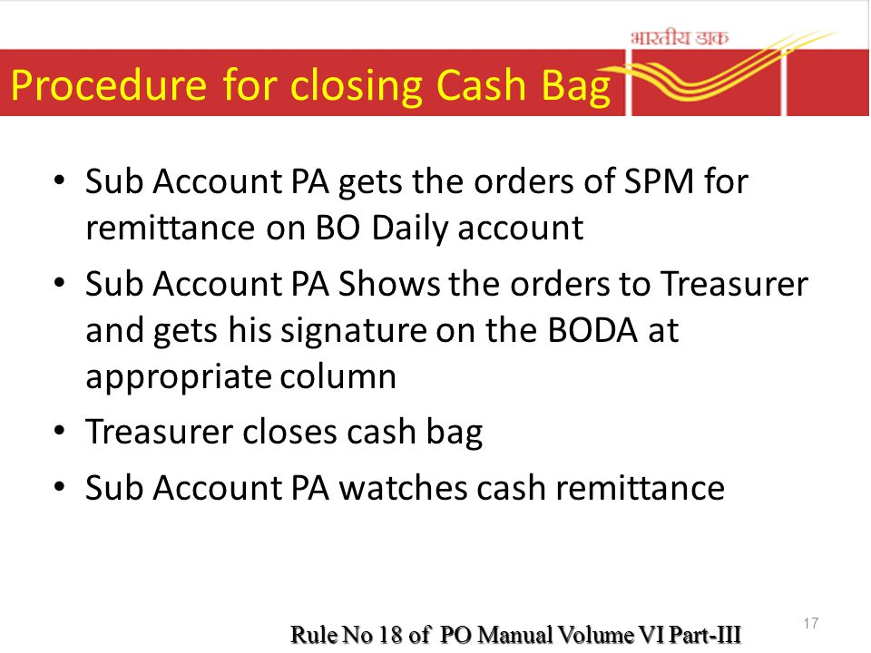 Procedure for closing Cash Bag Sub Account PA gets the orders of SPM for remittance on BO Daily account Sub Account PA Shows the orders to Treasurer a