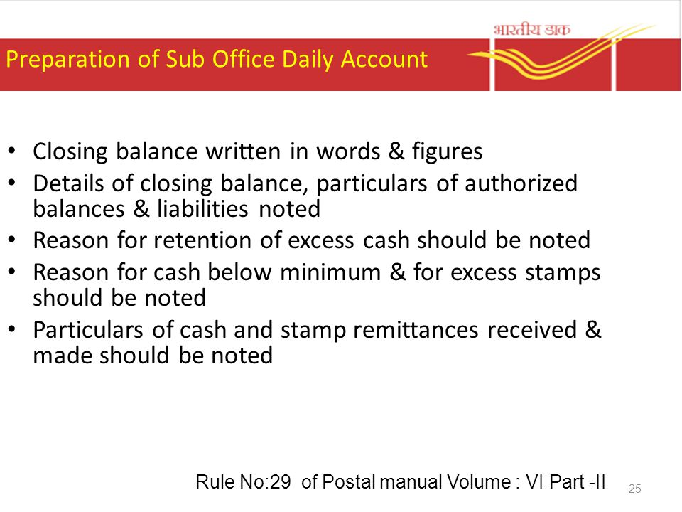 25 Preparation of Sub Office Daily Account Closing balance written in words & figures Details of closing balance, particulars of authorized balances &