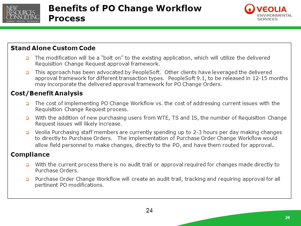 24 Benefits of PO Change Workflow Process 24 Stand Alone Custom Code  The modification will be a bolt on to the existing application, which will utilize the delivered Requisition Change Request approval framework.