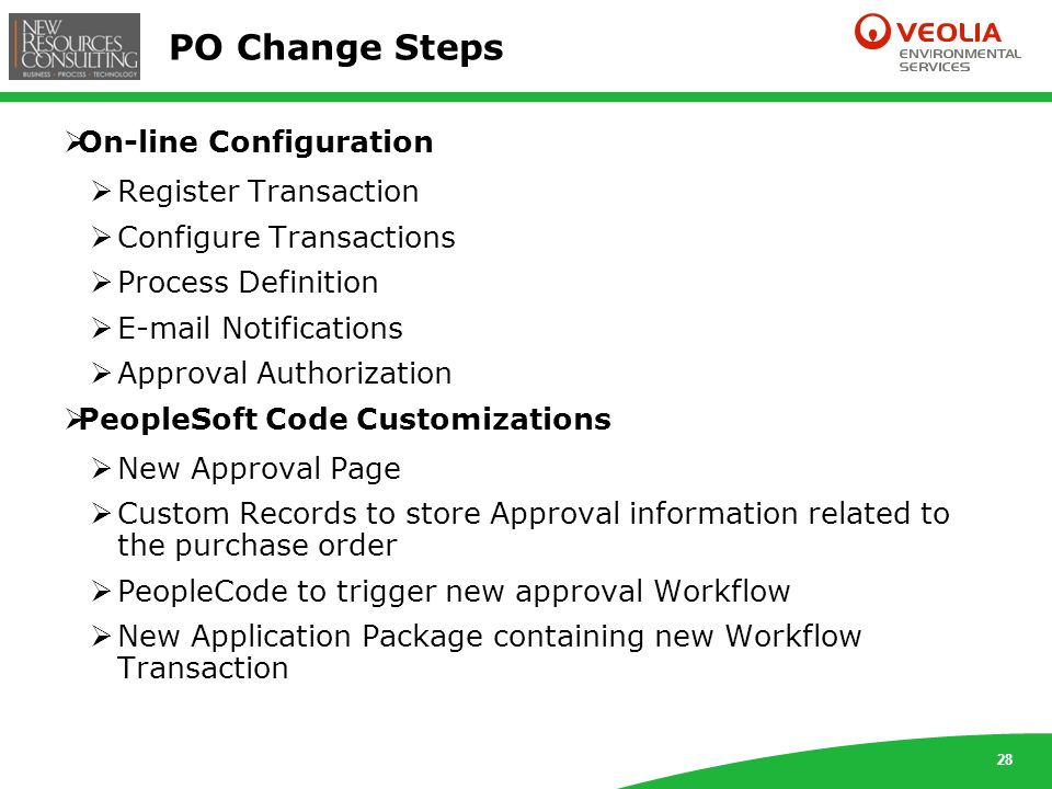 28 PO Change Steps  On-line Configuration  Register Transaction  Configure Transactions  Process Definition  E-mail Notifications  Approval Authorization  PeopleSoft Code Customizations  New Approval Page  Custom Records to store Approval information related to the purchase order  PeopleCode to trigger new approval Workflow  New Application Package containing new Workflow Transaction