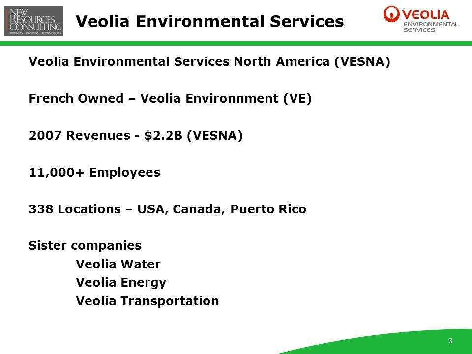 3 Veolia Environmental Services Veolia Environmental Services North America (VESNA) French Owned – Veolia Environnment (VE) 2007 Revenues - $2.2B (VESNA) 11,000+ Employees 338 Locations – USA, Canada, Puerto Rico Sister companies Veolia Water Veolia Energy Veolia Transportation