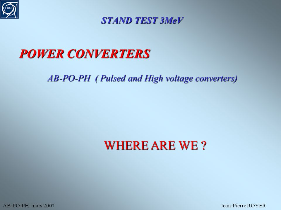 STAND TEST 3MeV AB-PO-PH mars 2007Jean-Pierre ROYER POWER CONVERTERS AB-PO-PH ( Pulsed and High voltage converters) WHERE ARE WE