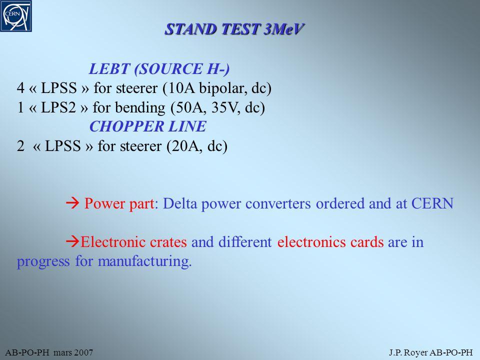 AB-PO-PH mars 2007J.P. Royer AB-PO-PH STAND TEST 3MeV LEBT (SOURCE H-) 4 « LPSS » for steerer (10A bipolar, dc) 1 « LPS2 » for bending (50A, 35V, dc)