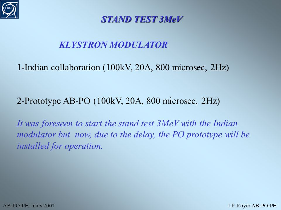AB-PO-PH mars 2007J.P. Royer AB-PO-PH STAND TEST 3MeV KLYSTRON MODULATOR 1-Indian collaboration (100kV, 20A, 800 microsec, 2Hz) 2-Prototype AB-PO (100