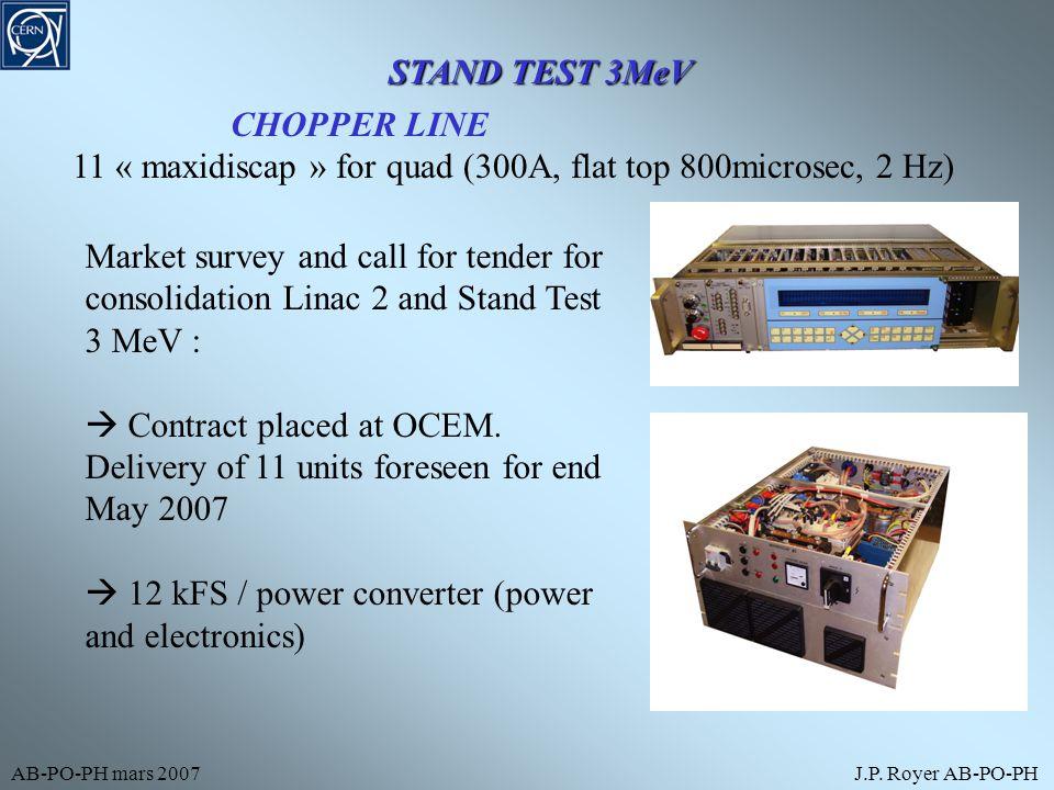 AB-PO-PH mars 2007J.P. Royer AB-PO-PH STAND TEST 3MeV CHOPPER LINE 11 « maxidiscap » for quad (300A, flat top 800microsec, 2 Hz) Market survey and cal
