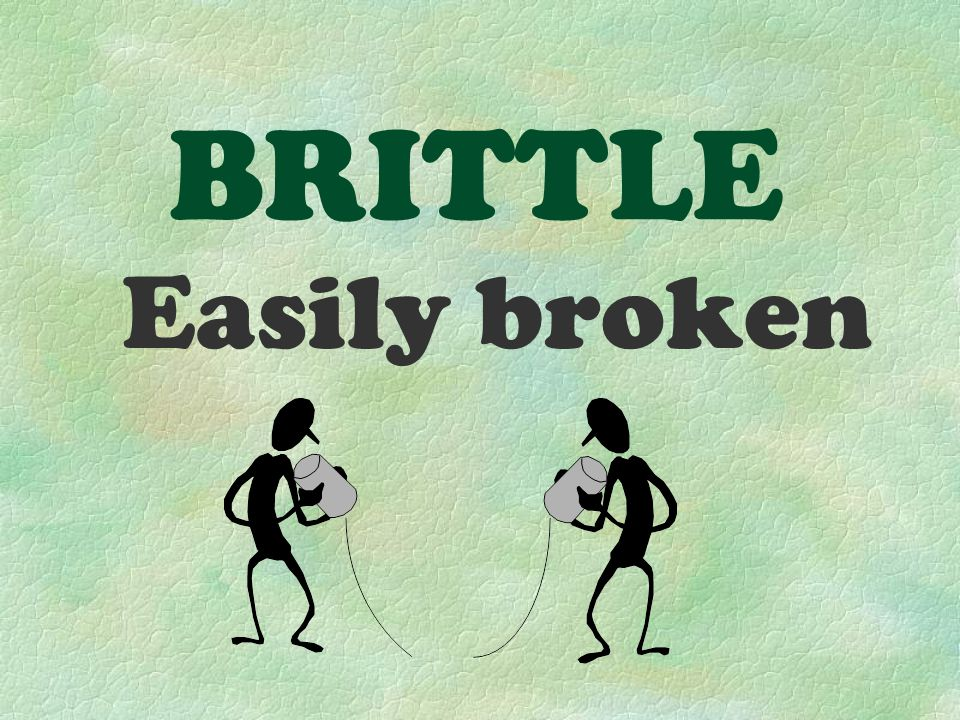 BRITTLE Easily broken