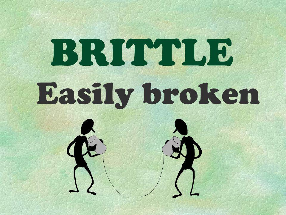BRITTLE Easily broken