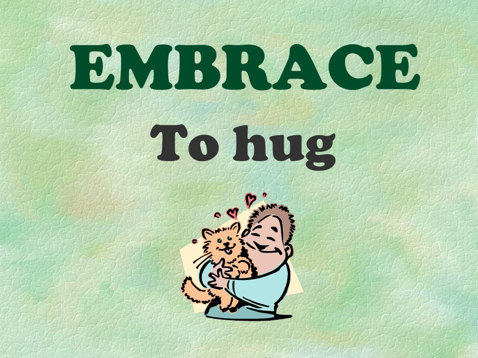 EMBRACE To hug