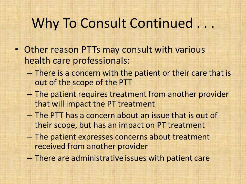 Why To Consult Continued... Other reason PTTs may consult with various health care professionals: – There is a concern with the patient or their care