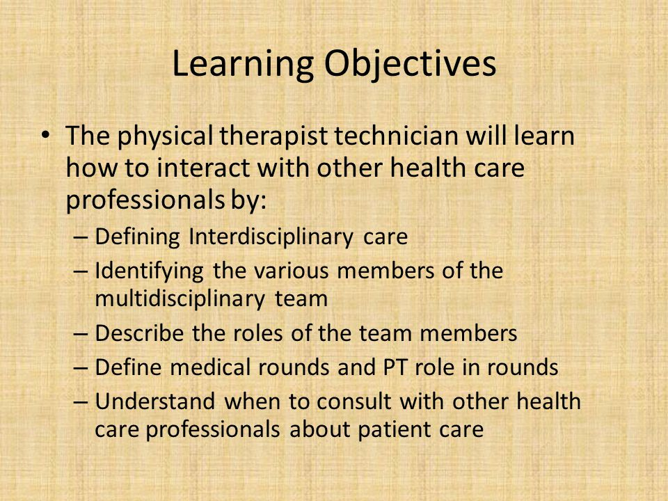 Learning Objectives The physical therapist technician will learn how to interact with other health care professionals by: – Defining Interdisciplinary