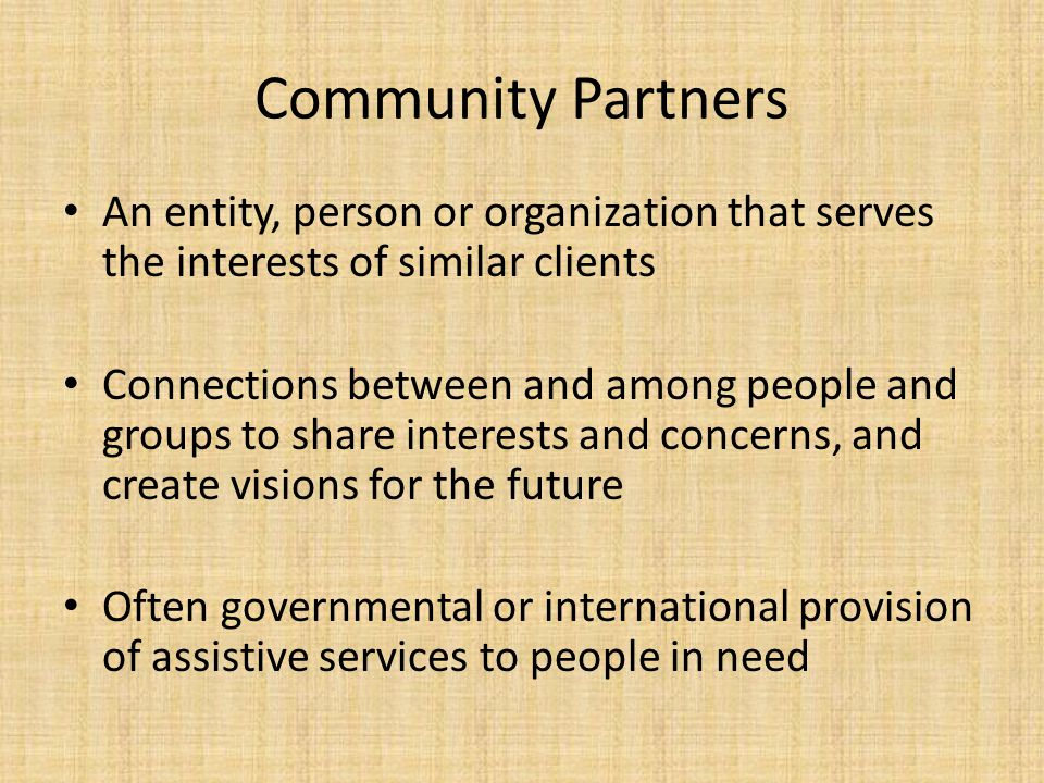 Community Partners An entity, person or organization that serves the interests of similar clients Connections between and among people and groups to s