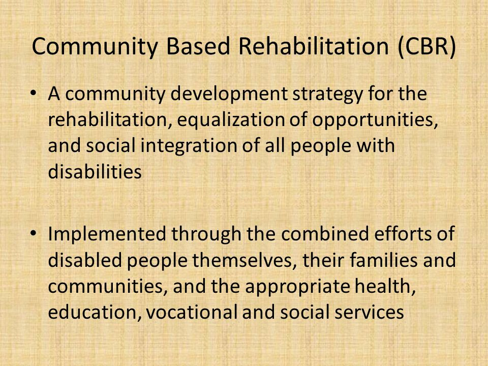Community Based Rehabilitation (CBR) A community development strategy for the rehabilitation, equalization of opportunities, and social integration of