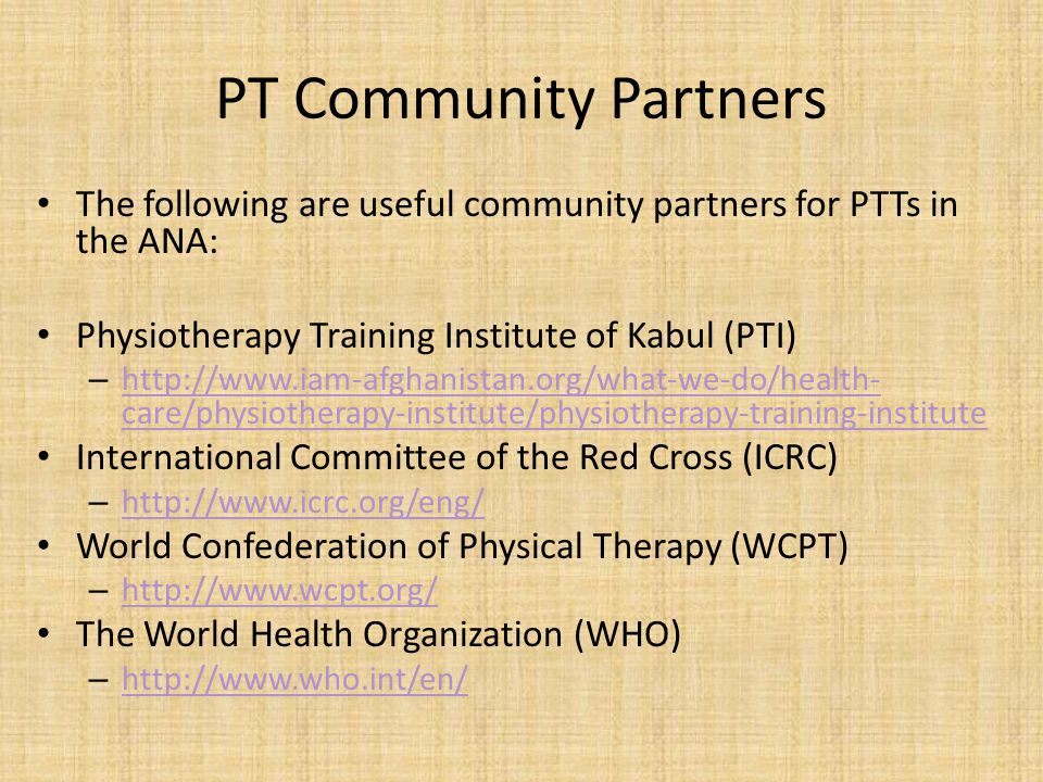 PT Community Partners The following are useful community partners for PTTs in the ANA: Physiotherapy Training Institute of Kabul (PTI) – http://www.ia