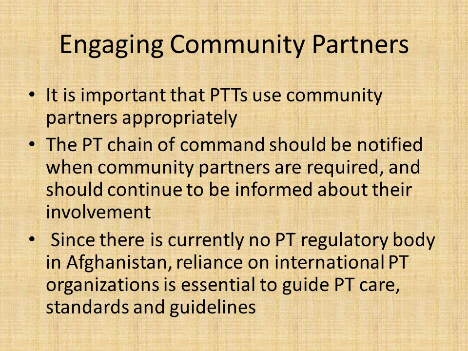 Engaging Community Partners It is important that PTTs use community partners appropriately The PT chain of command should be notified when community p