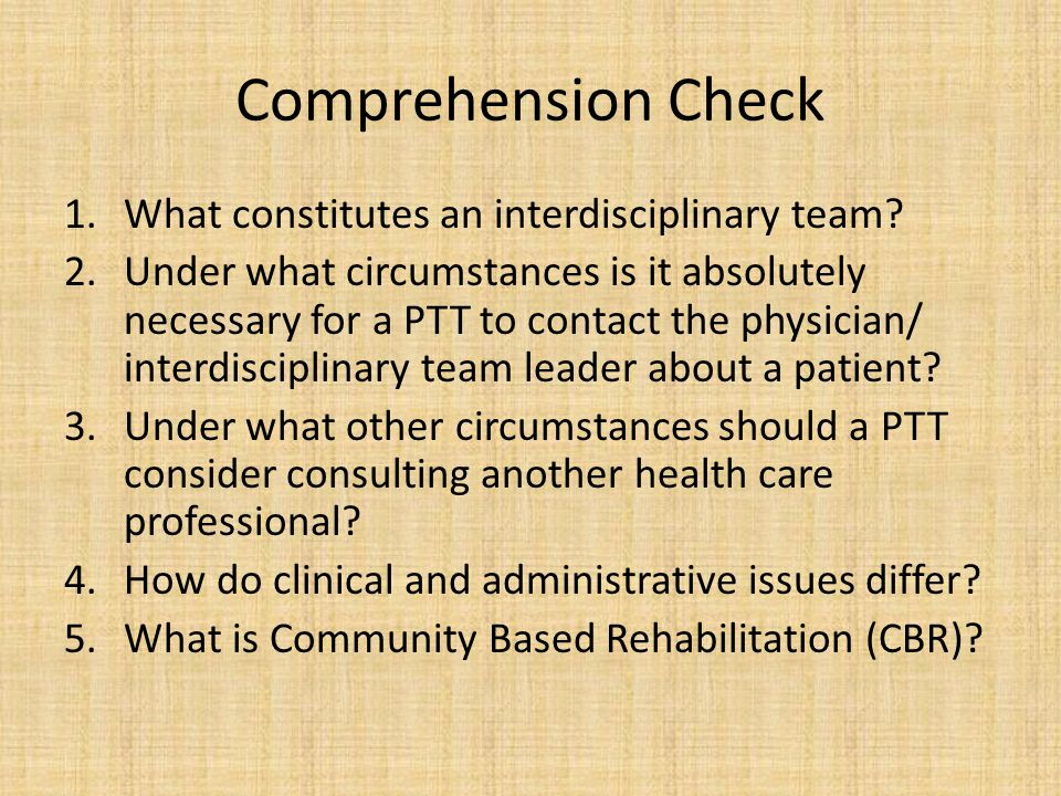 Comprehension Check 1.What constitutes an interdisciplinary team? 2.Under what circumstances is it absolutely necessary for a PTT to contact the physi