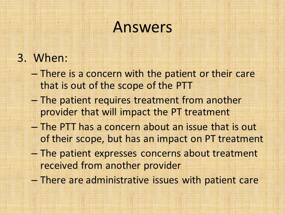 Answers 3.When: – There is a concern with the patient or their care that is out of the scope of the PTT – The patient requires treatment from another
