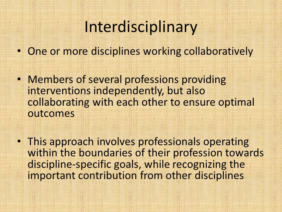 Interdisciplinary One or more disciplines working collaboratively Members of several professions providing interventions independently, but also colla