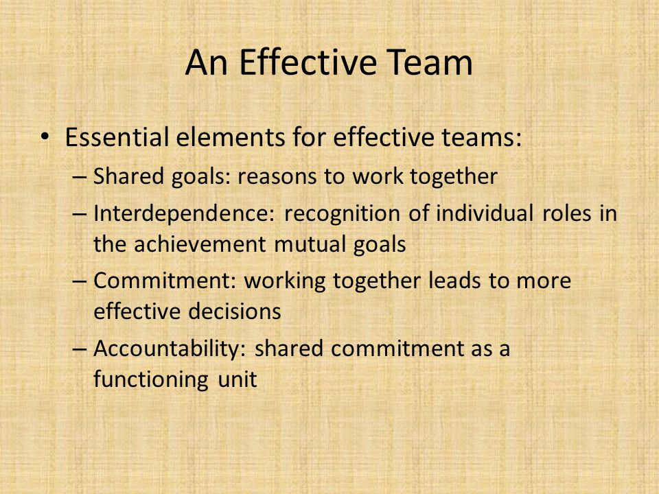 An Effective Team Essential elements for effective teams: – Shared goals: reasons to work together – Interdependence: recognition of individual roles